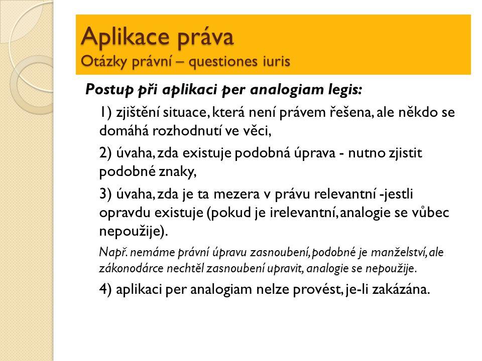 Aplikace práva Otázky právní – questiones iuris Postup při aplikaci per analogiam legis: 1) zjištění situace, která není právem řešena, ale někdo se d