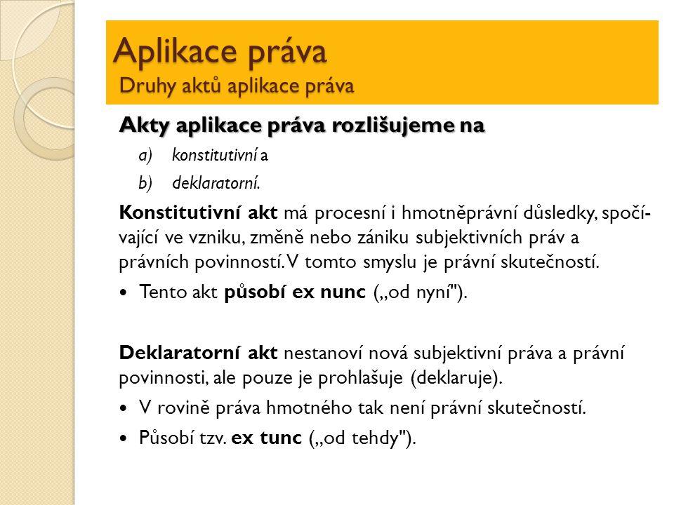 Aplikace práva Druhy aktů aplikace práva Akty aplikace práva rozlišujeme na a)konstitutivní a b)deklaratorní. Konstitutivní akt má procesní i hmotněpr