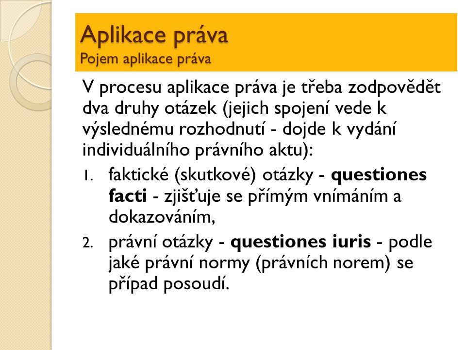 Aplikace práva Pojem aplikace práva V procesu aplikace práva je třeba zodpovědět dva druhy otázek (jejich spojení vede k výslednému rozhodnutí - doj