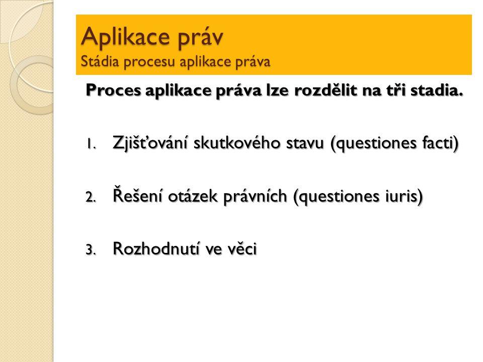 Aplikace práv Stádia procesu aplikace práva Proces aplikace práva lze rozdělit na tři stadia. 1. Zjišťování skutkového stavu (questiones facti) 2. Řeš