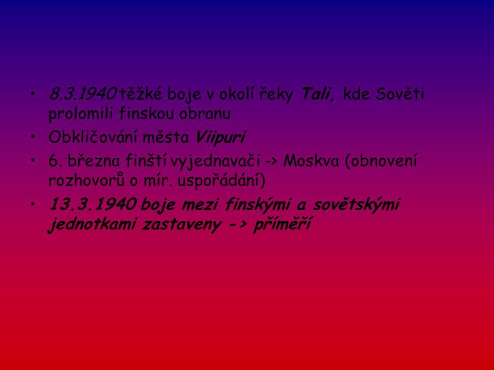 8.3.1940 těžké boje v okolí řeky Tali, kde Sověti prolomili finskou obranu Obkličování města Viipuri 6. března finští vyjednavači -> Moskva (obnovení