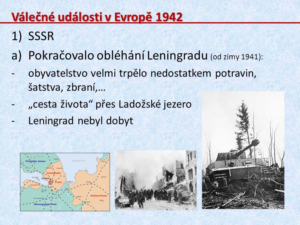 Válečné události v Evropě 1942 1)SSSR a)Pokračovalo obléhání Leningradu (od zimy 1941): -obyvatelstvo velmi trpělo nedostatkem potravin, šatstva, zbra