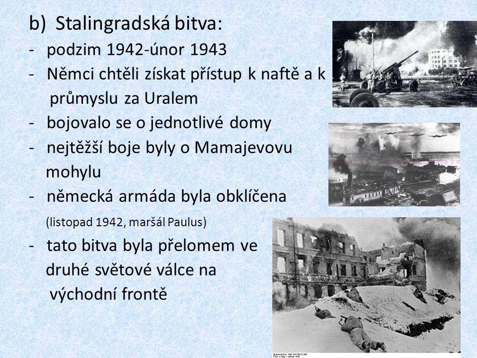 b)Stalingradská bitva: -podzim 1942-únor 1943 -Němci chtěli získat přístup k naftě a k průmyslu za Uralem -bojovalo se o jednotlivé domy -nejtěžší boj