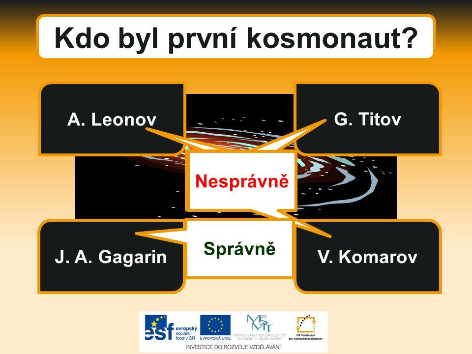 Kdo byl první kosmonaut? J. A. Gagarin A. Leonov G. Titov V. Komarov Nesprávně Správně