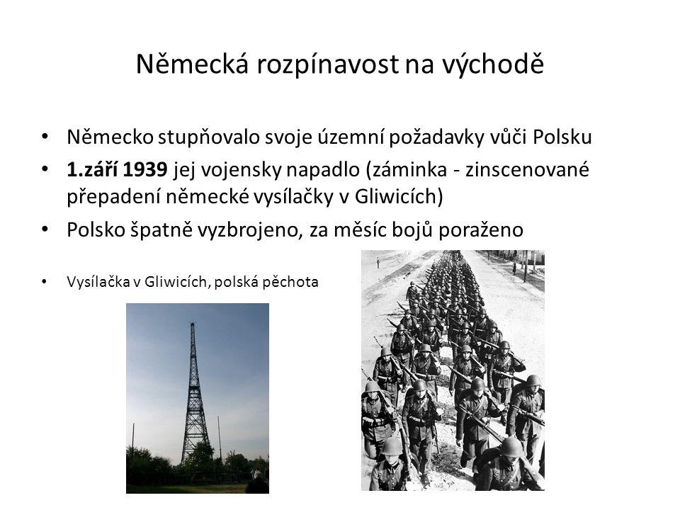 Německá rozpínavost na východě Německo stupňovalo svoje územní požadavky vůči Polsku 1.září 1939 jej vojensky napadlo (záminka - zinscenované přepadení německé vysílačky v Gliwicích) Polsko špatně vyzbrojeno, za měsíc bojů poraženo Vysílačka v Gliwicích, polská pěchota