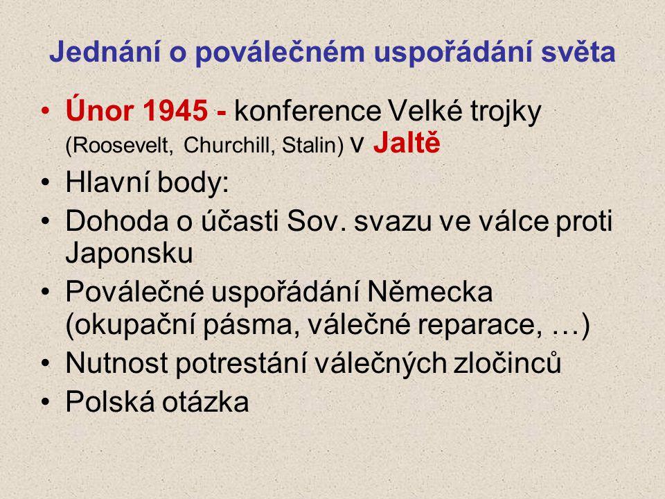 Jednání o poválečném uspořádání světa Únor 1945 - konference Velké trojky (Roosevelt, Churchill, Stalin) v Jaltě Hlavní body: Dohoda o účasti Sov.
