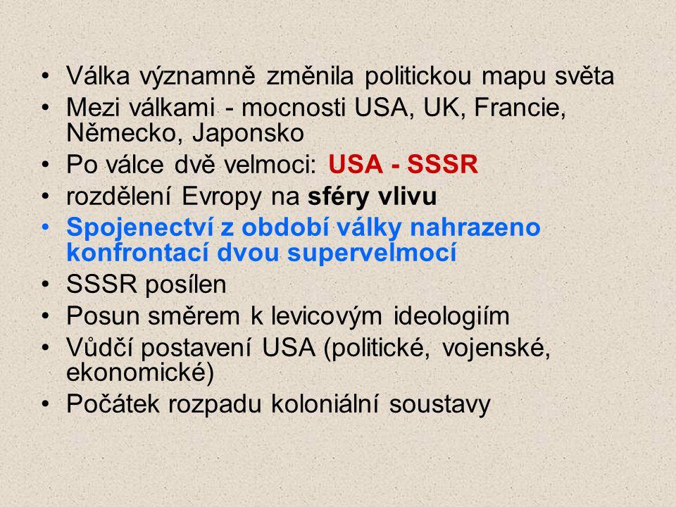 Válka významně změnila politickou mapu světa Mezi válkami - mocnosti USA, UK, Francie, Německo, Japonsko Po válce dvě velmoci: USA - SSSR rozdělení Evropy na sféry vlivu Spojenectví z období války nahrazeno konfrontací dvou supervelmocí SSSR posílen Posun směrem k levicovým ideologiím Vůdčí postavení USA (politické, vojenské, ekonomické) Počátek rozpadu koloniální soustavy