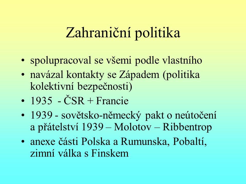 Zahraniční politika spolupracoval se všemi podle vlastního navázal kontakty se Západem (politika kolektivní bezpečnosti) 1935 - ČSR + Francie 1939 - sovětsko-německý pakt o neútočení a přátelství 1939 – Molotov – Ribbentrop anexe části Polska a Rumunska, Pobaltí, zimní válka s Finskem