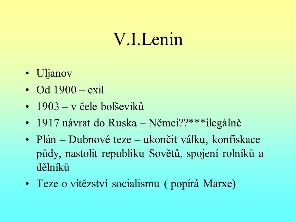 V.I.Lenin Uljanov Od 1900 – exil 1903 – v čele bolševiků 1917 návrat do Ruska – Němci??***ilegálně Plán – Dubnové teze – ukončit válku, konfiskace půdy, nastolit republiku Sovětů, spojení rolníků a dělníků Teze o vítězství socialismu ( popírá Marxe)