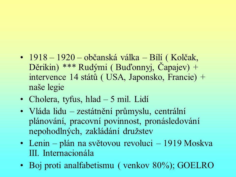 1918 – 1920 – občanská válka – Bílí ( Kolčak, Děrikin) *** Rudými ( Buďonnyj, Čapajev) + intervence 14 států ( USA, Japonsko, Francie) + naše legie Cholera, tyfus, hlad – 5 mil.
