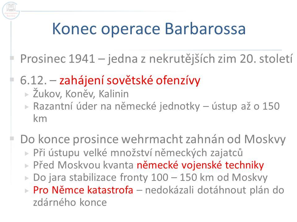 Konec operace Barbarossa  Prosinec 1941 – jedna z nekrutějších zim 20. století  6.12. – zahájení sovětské ofenzívy  Žukov, Koněv, Kalinin  Razantn