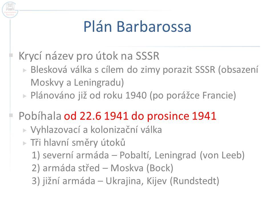 Plán Barbarossa  Krycí název pro útok na SSSR  Blesková válka s cílem do zimy porazit SSSR (obsazení Moskvy a Leningradu)  Plánováno již od roku 19