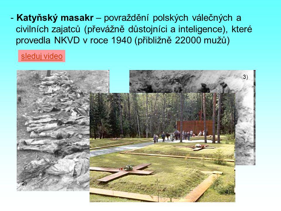 - Katyňský masakr – povraždění polských válečných a civilních zajatců (převážně důstojníci a inteligence), které provedla NKVD v roce 1940 (přibližně 22000 mužů) 2) 3) 4) sleduj video