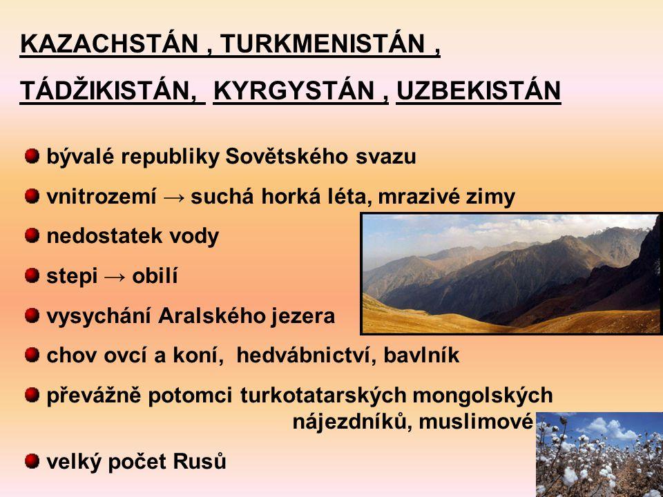 KAZACHSTÁN, TURKMENISTÁN, TÁDŽIKISTÁN, KYRGYSTÁN, UZBEKISTÁN bývalé republiky Sovětského svazu vnitrozemí → suchá horká léta, mrazivé zimy nedostatek vody stepi → obilí vysychání Aralského jezera chov ovcí a koní, hedvábnictví, bavlník převážně potomci turkotatarských mongolských nájezdníků, muslimové velký počet Rusů