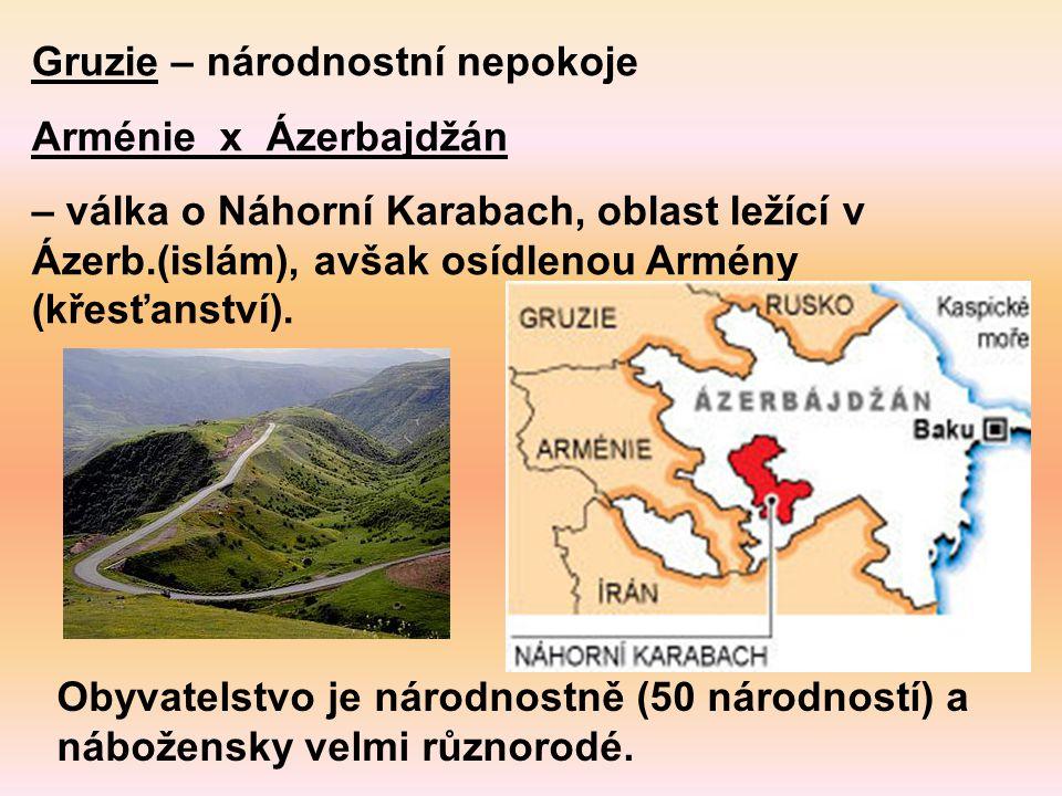 Gruzie – národnostní nepokoje Arménie x Ázerbajdžán – válka o Náhorní Karabach, oblast ležící v Ázerb.(islám), avšak osídlenou Armény (křesťanství). O
