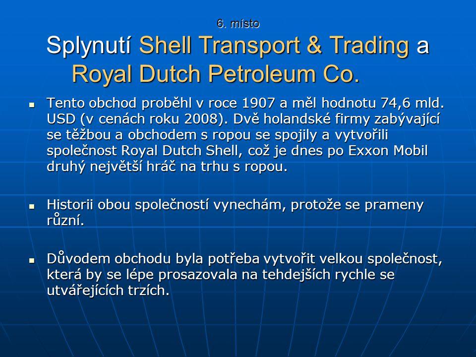 6. místo Splynutí Shell Transport & Trading a Royal Dutch Petroleum Co. Tento obchod proběhl v roce 1907 a měl hodnotu 74,6 mld. USD (v cenách roku 20
