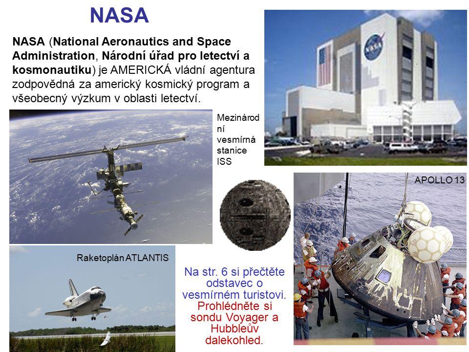 NASA NASA (National Aeronautics and Space Administration, Národní úřad pro letectví a kosmonautiku) je AMERICKÁ vládní agentura zodpovědná za americký kosmický program a všeobecný výzkum v oblasti letectví.