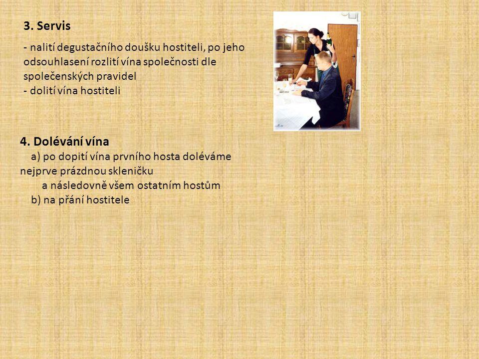 3. Servis - nalití degustačního doušku hostiteli, po jeho odsouhlasení rozlití vína společnosti dle společenských pravidel - dolití vína hostiteli 4.
