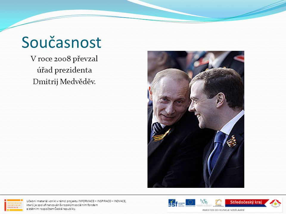 Současnost V roce 2008 převzal úřad prezidenta Dmitrij Medvěděv. Učební materiál vznikl v rámci projektu INFORMACE – INSPIRACE – INOVACE, který je spo