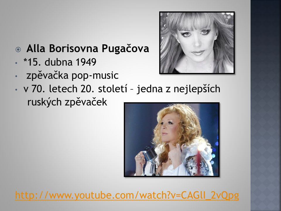  Alla Borisovna Pugačova *15. dubna 1949 zpěvačka pop-music v 70. letech 20. století – jedna z nejlepších ruských zpěvaček http://www.youtube.com/wat