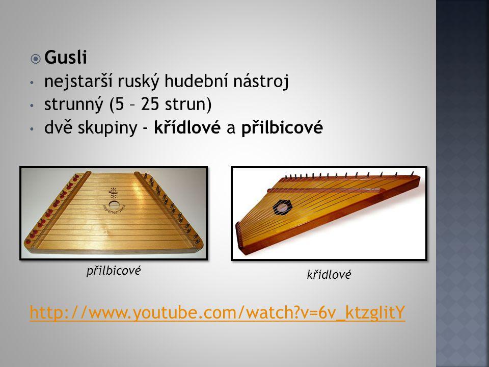  Gusli nejstarší ruský hudební nástroj strunný (5 – 25 strun) dvě skupiny - křídlové a přilbicové http://www.youtube.com/watch?v=6v_ktzgIitY přilbico