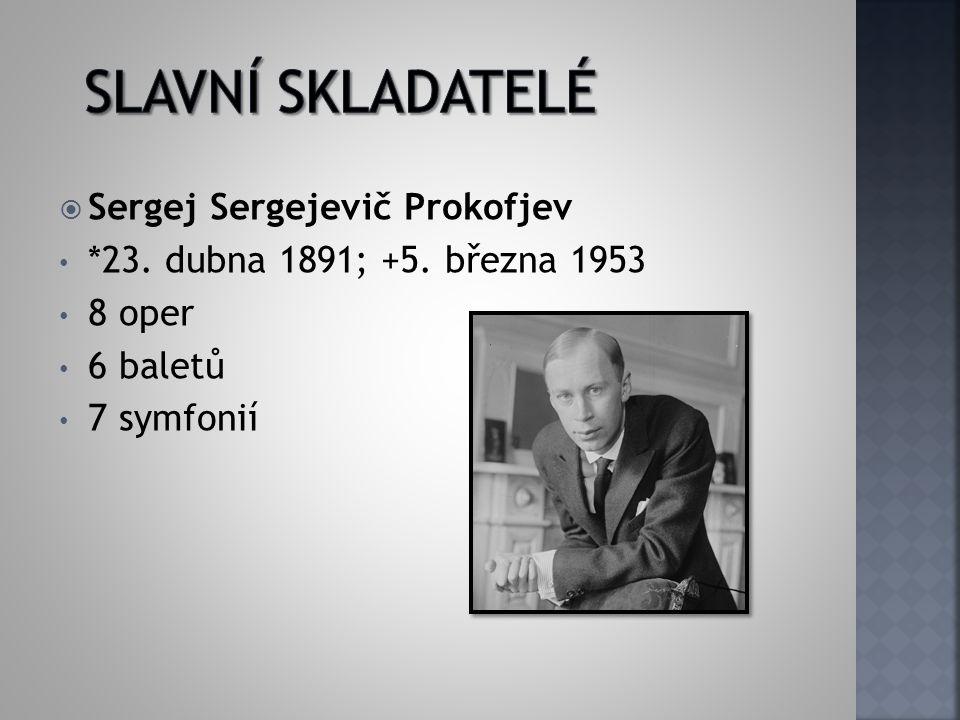  Sergej Sergejevič Prokofjev *23. dubna 1891; +5. března 1953 8 oper 6 baletů 7 symfonií