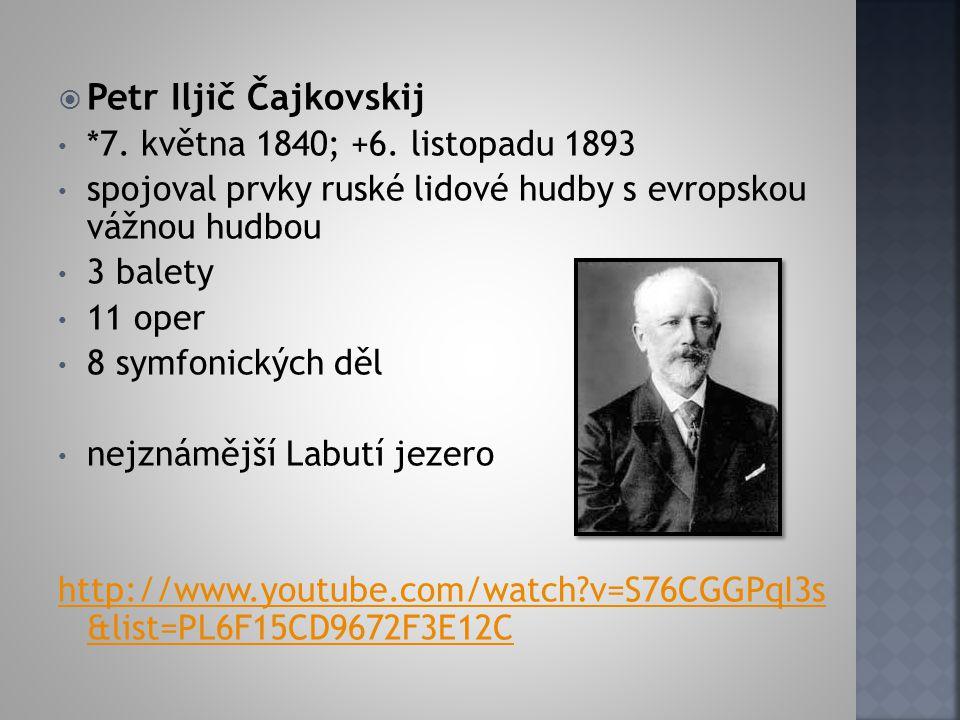 Petr Iljič Čajkovskij *7. května 1840; +6. listopadu 1893 spojoval prvky ruské lidové hudby s evropskou vážnou hudbou 3 balety 11 oper 8 symfonickýc