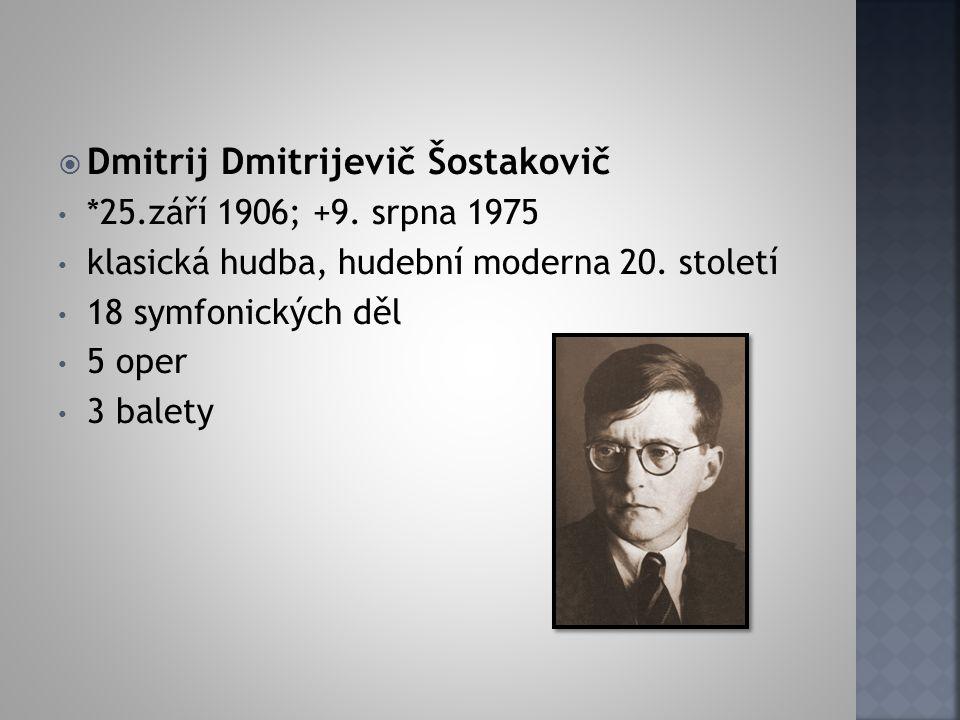  Dmitrij Dmitrijevič Šostakovič *25.září 1906; +9. srpna 1975 klasická hudba, hudební moderna 20. století 18 symfonických děl 5 oper 3 balety