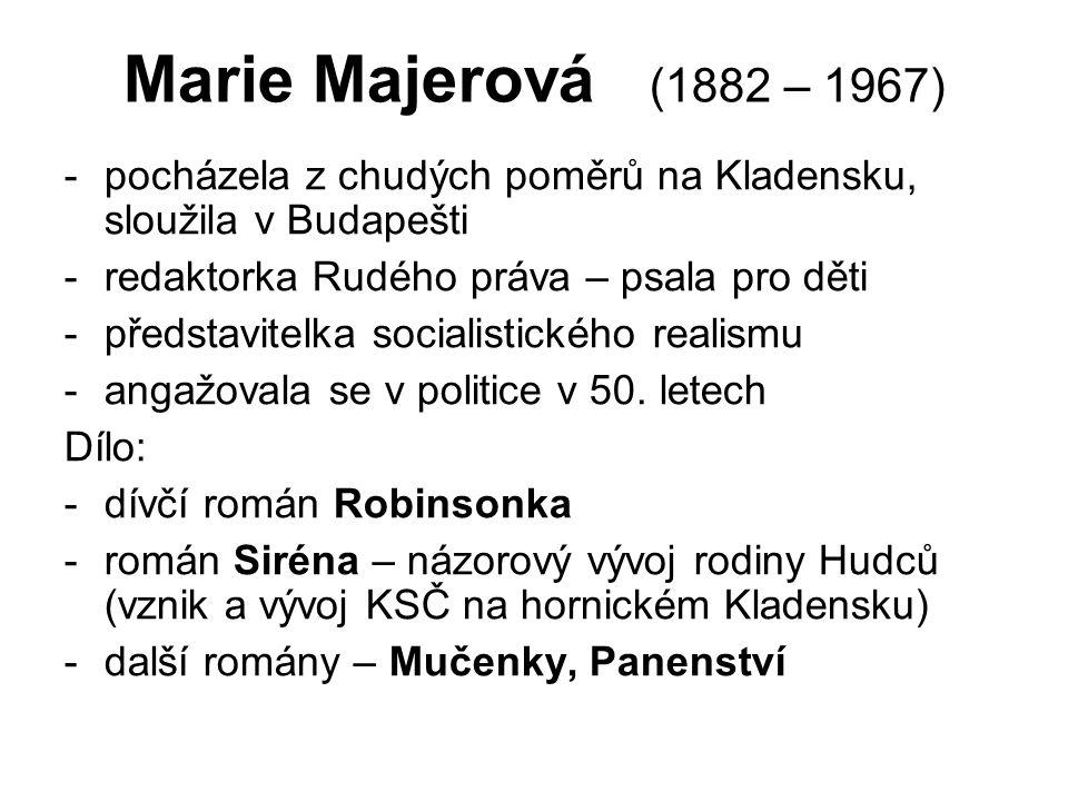 Marie Majerová (1882 – 1967) -pocházela z chudých poměrů na Kladensku, sloužila v Budapešti -redaktorka Rudého práva – psala pro děti -představitelka socialistického realismu -angažovala se v politice v 50.