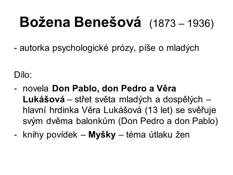 Božena Benešová (1873 – 1936) - autorka psychologické prózy, píše o mladých Dílo: -novela Don Pablo, don Pedro a Věra Lukášová – střet světa mladých a dospělých – hlavní hrdinka Věra Lukášová (13 let) se svěřuje svým dvěma balonkům (Don Pedro a don Pablo) -knihy povídek – Myšky – téma útlaku žen