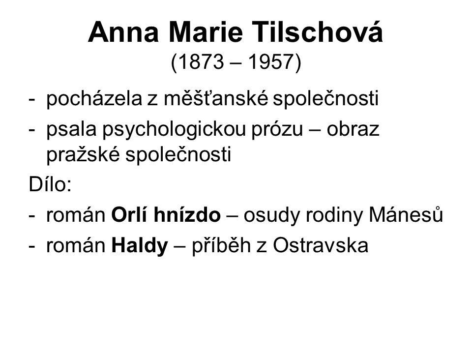 Anna Marie Tilschová (1873 – 1957) -pocházela z měšťanské společnosti -psala psychologickou prózu – obraz pražské společnosti Dílo: -román Orlí hnízdo – osudy rodiny Mánesů -román Haldy – příběh z Ostravska