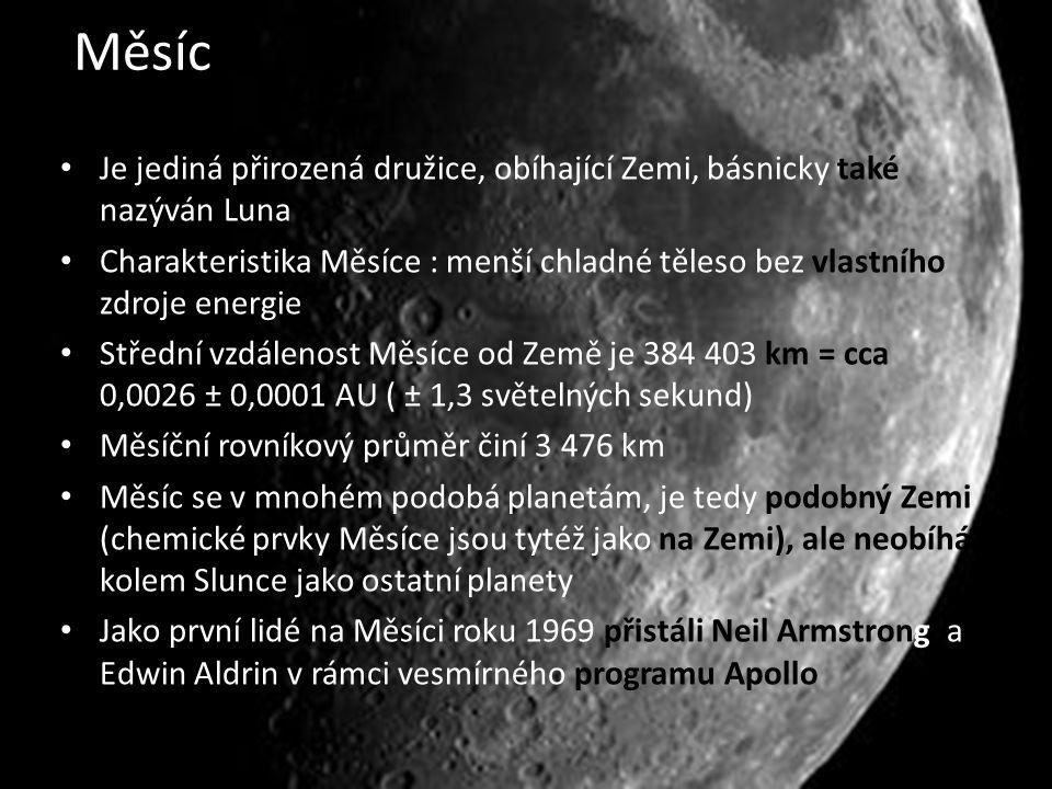 Měsíc Je jediná přirozená družice, obíhající Zemi, básnicky také nazýván Luna Charakteristika Měsíce : menší chladné těleso bez vlastního zdroje energie Střední vzdálenost Měsíce od Země je 384 403 km = cca 0,0026 ± 0,0001 AU ( ± 1,3 světelných sekund) Měsíční rovníkový průměr činí 3 476 km Měsíc se v mnohém podobá planetám, je tedy podobný Zemi (chemické prvky Měsíce jsou tytéž jako na Zemi), ale neobíhá kolem Slunce jako ostatní planety Jako první lidé na Měsíci roku 1969 přistáli Neil Armstrong a Edwin Aldrin v rámci vesmírného programu Apollo