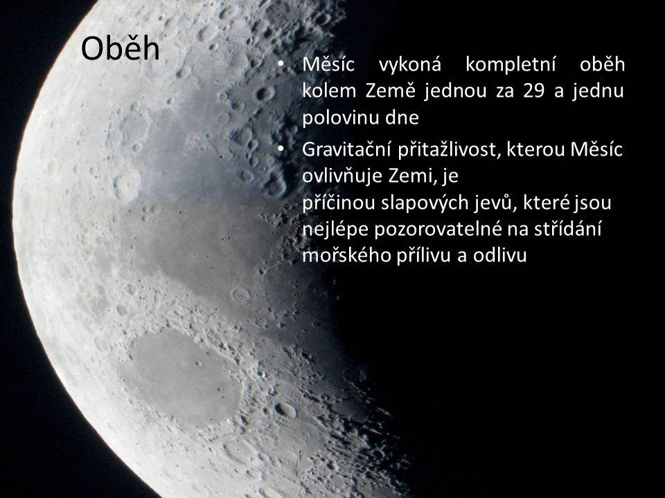 Oběh Měsíc vykoná kompletní oběh kolem Země jednou za 29 a jednu polovinu dne Gravitační přitažlivost, kterou Měsíc ovlivňuje Zemi, je příčinou slapových jevů, které jsou nejlépe pozorovatelné na střídání mořského přílivu a odlivu