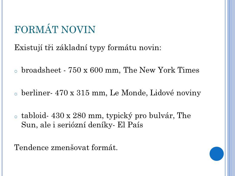 FORMÁT NOVIN Existují tři základní typy formátu novin: o broadsheet - 750 x 600 mm, The New York Times o berliner- 470 x 315 mm, Le Monde, Lidové noviny o tabloid- 430 x 280 mm, typický pro bulvár, The Sun, ale i seriózní deníky- El País Tendence zmenšovat formát.