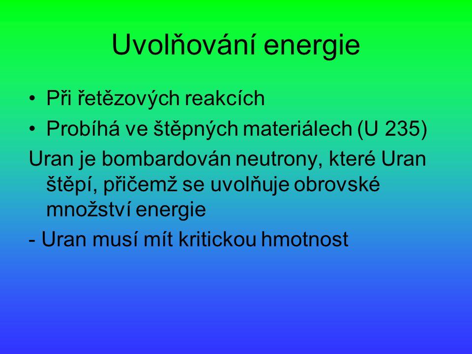 Uvolňování energie Při řetězových reakcích Probíhá ve štěpných materiálech (U 235) Uran je bombardován neutrony, které Uran štěpí, přičemž se uvolňuje obrovské množství energie - Uran musí mít kritickou hmotnost