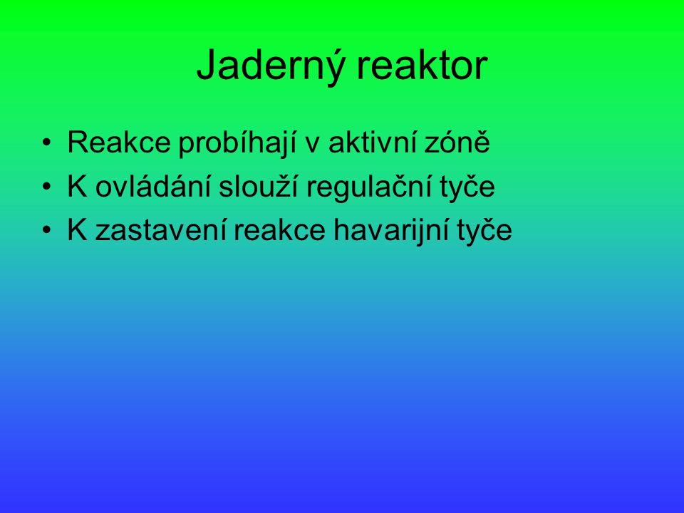 Jaderný reaktor Reakce probíhají v aktivní zóně K ovládání slouží regulační tyče K zastavení reakce havarijní tyče