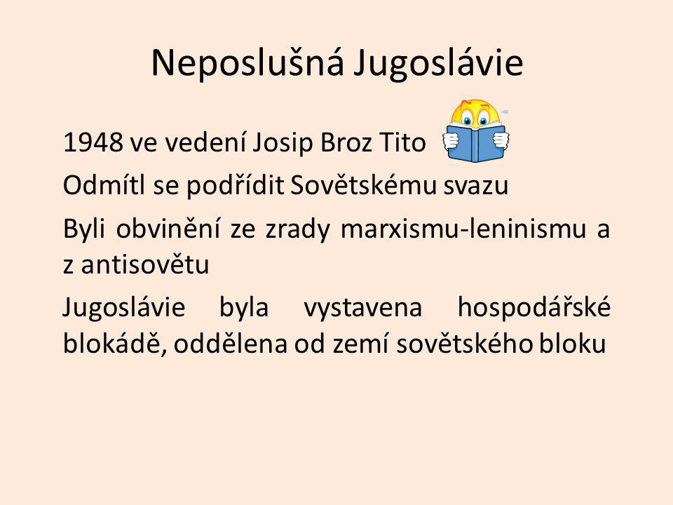 Neposlušná Jugoslávie 1948 ve vedení Josip Broz Tito Odmítl se podřídit Sovětskému svazu Byli obvinění ze zrady marxismu-leninismu a z antisovětu Jugoslávie byla vystavena hospodářské blokádě, oddělena od zemí sovětského bloku