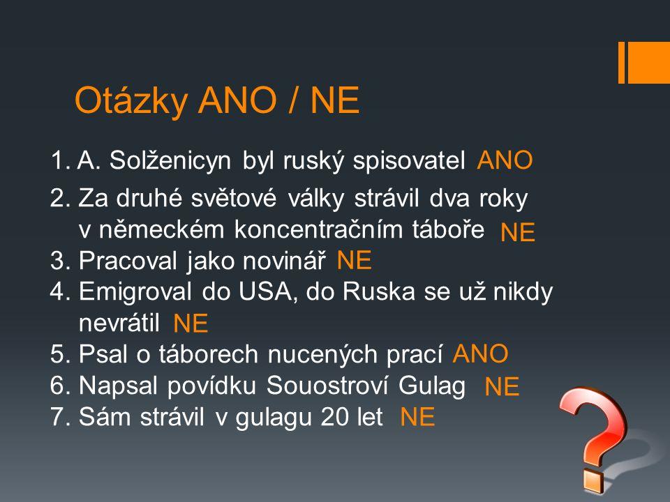 Otázky ANO / NE 1. A. Solženicyn byl ruský spisovatel 2. Za druhé světové války strávil dva roky v německém koncentračním táboře 3. Pracoval jako novi