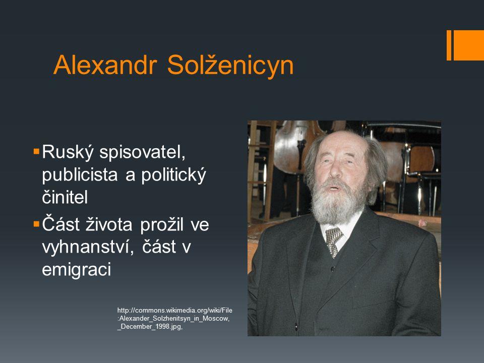 Alexandr Solženicyn  Ruský spisovatel, publicista a politický činitel  Část života prožil ve vyhnanství, část v emigraci http://commons.wikimedia.org/wiki/File :Alexander_Solzhenitsyn_in_Moscow, _December_1998.jpg,