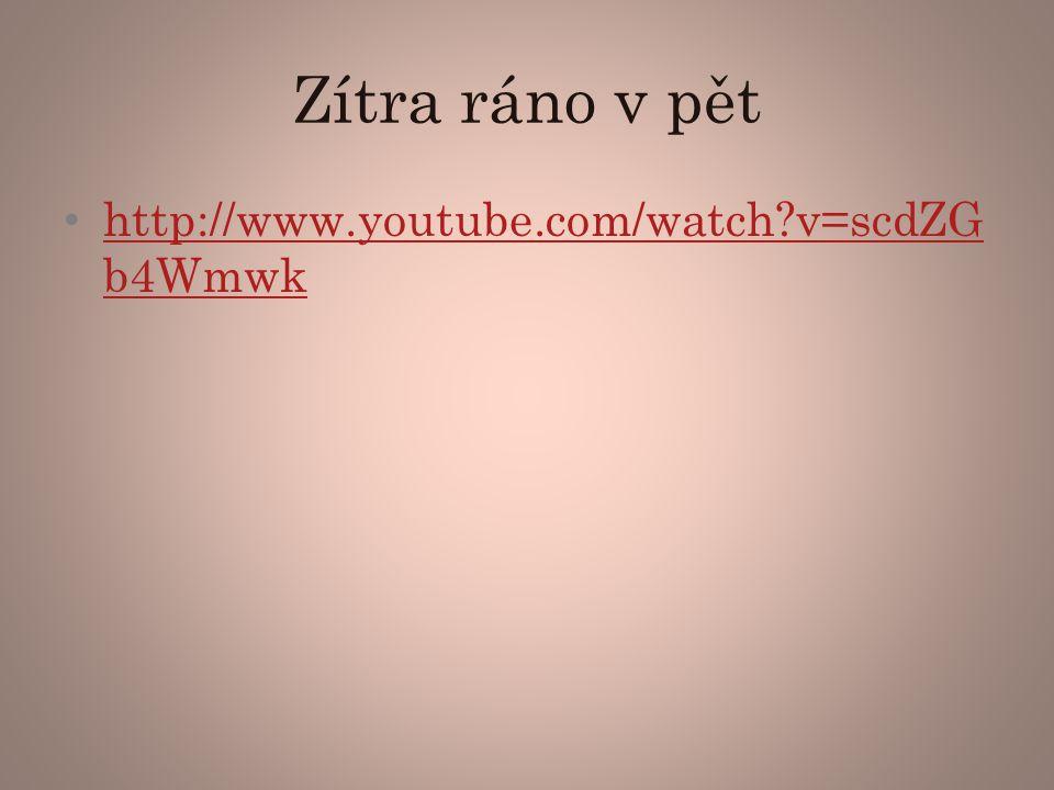 Zítra ráno v pět http://www.youtube.com/watch?v=scdZG b4Wmwk http://www.youtube.com/watch?v=scdZG b4Wmwk