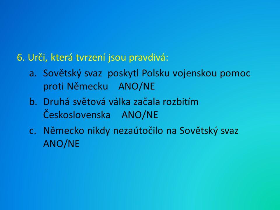 6. Urči, která tvrzení jsou pravdivá: a.Sovětský svaz poskytl Polsku vojenskou pomoc proti Německu ANO/NE b.Druhá světová válka začala rozbitím Českos