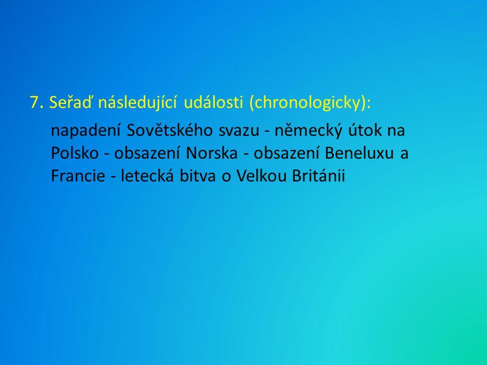7. Seřaď následující události (chronologicky): napadení Sovětského svazu - německý útok na Polsko - obsazení Norska - obsazení Beneluxu a Francie - le