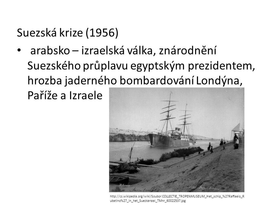 Suezská krize (1956) arabsko – izraelská válka, znárodnění Suezského průplavu egyptským prezidentem, hrozba jaderného bombardování Londýna, Paříže a I