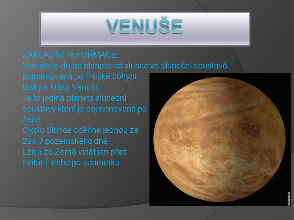 ZAKLADNÍ INFORMACE: Venuše je druhá planeta od slunce ve sluneční soustavě. pojmenovaná po římské bohyni lásky a krásy Venuši. Je to jediná planeta sl