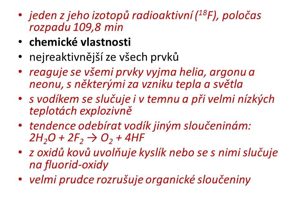 jeden z jeho izotopů radioaktivní ( 18 F), poločas rozpadu 109,8 min chemické vlastnosti nejreaktivnější ze všech prvků reaguje se všemi prvky vyjma helia, argonu a neonu, s některými za vzniku tepla a světla s vodíkem se slučuje i v temnu a při velmi nízkých teplotách explozivně tendence odebírat vodík jiným sloučeninám: 2H 2 O + 2F 2 → O 2 + 4HF z oxidů kovů uvolňuje kyslík nebo se s nimi slučuje na fluorid-oxidy velmi prudce rozrušuje organické sloučeniny
