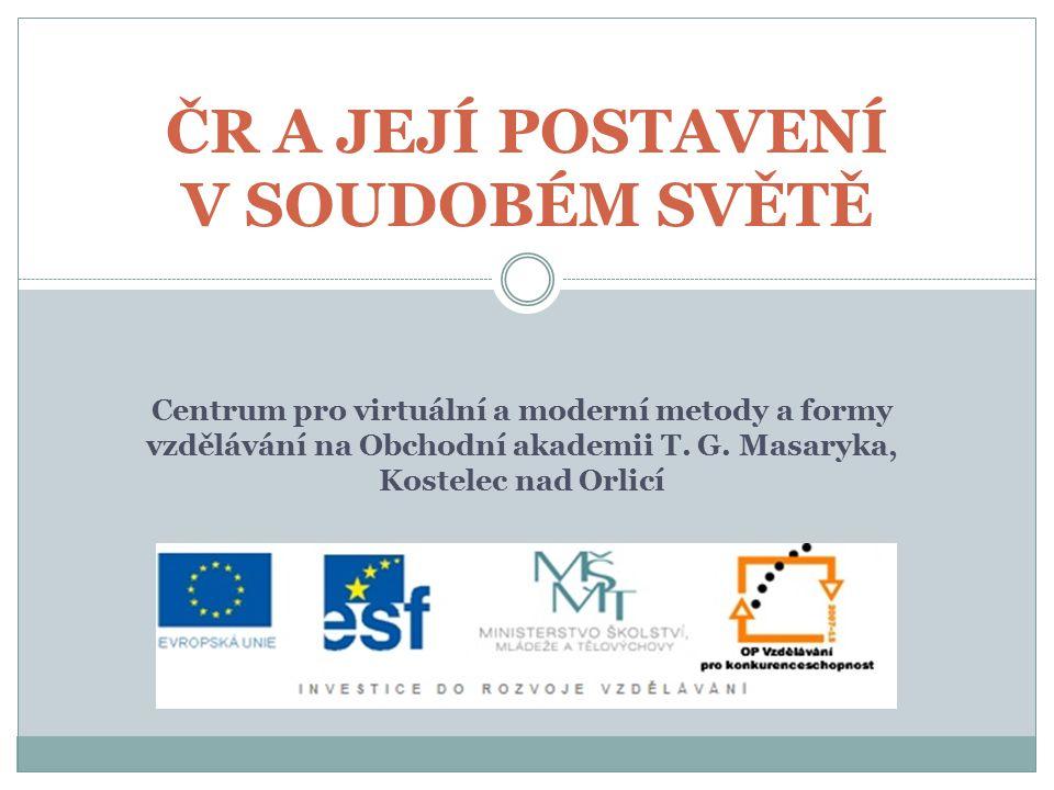 ČR A JEJÍ POSTAVENÍ V SOUDOBÉM SVĚTĚ Centrum pro virtuální a moderní metody a formy vzdělávání na Obchodní akademii T.