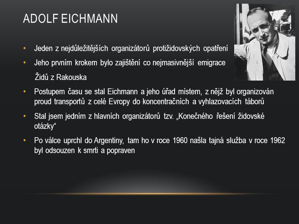 ADOLF EICHMANN Jeden z nejdůležitějších organizátorů protižidovských opatření Jeho prvním krokem bylo zajištění co nejmasivnější emigrace Židů z Rakouska Postupem času se stal Eichmann a jeho úřad místem, z nějž byl organizován proud transportů z celé Evropy do koncentračních a vyhlazovacích táborů Stal jsem jedním z hlavních organizátorů tzv.