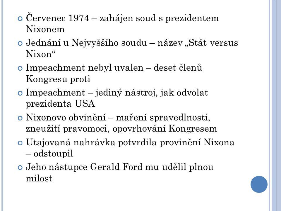 """Červenec 1974 – zahájen soud s prezidentem Nixonem Jednání u Nejvyššího soudu – název """"Stát versus Nixon Impeachment nebyl uvalen – deset členů Kongresu proti Impeachment – jediný nástroj, jak odvolat prezidenta USA Nixonovo obvinění – maření spravedlnosti, zneužití pravomoci, opovrhování Kongresem Utajovaná nahrávka potvrdila provinění Nixona – odstoupil Jeho nástupce Gerald Ford mu udělil plnou milost"""