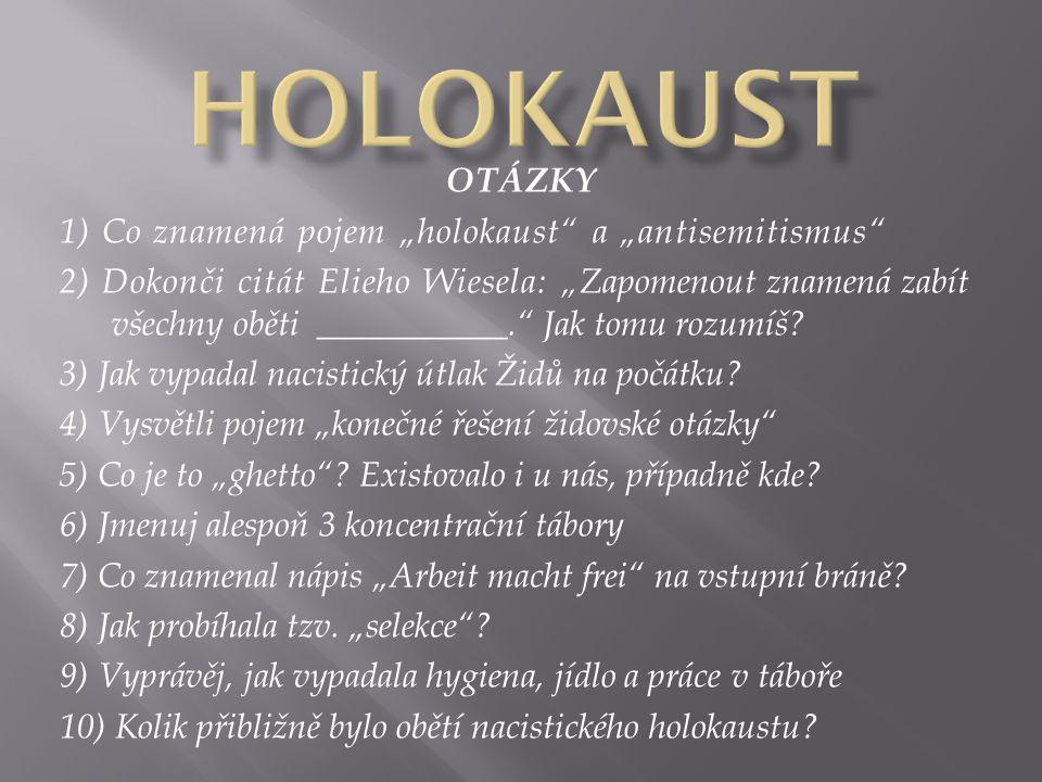 """OTÁZKY 1) Co znamená pojem """"holokaust"""" a """"antisemitismus"""" 2) Dokonči citát Elieho Wiesela: """"Zapomenout znamená zabít všechny oběti ___________."""" Jak t"""