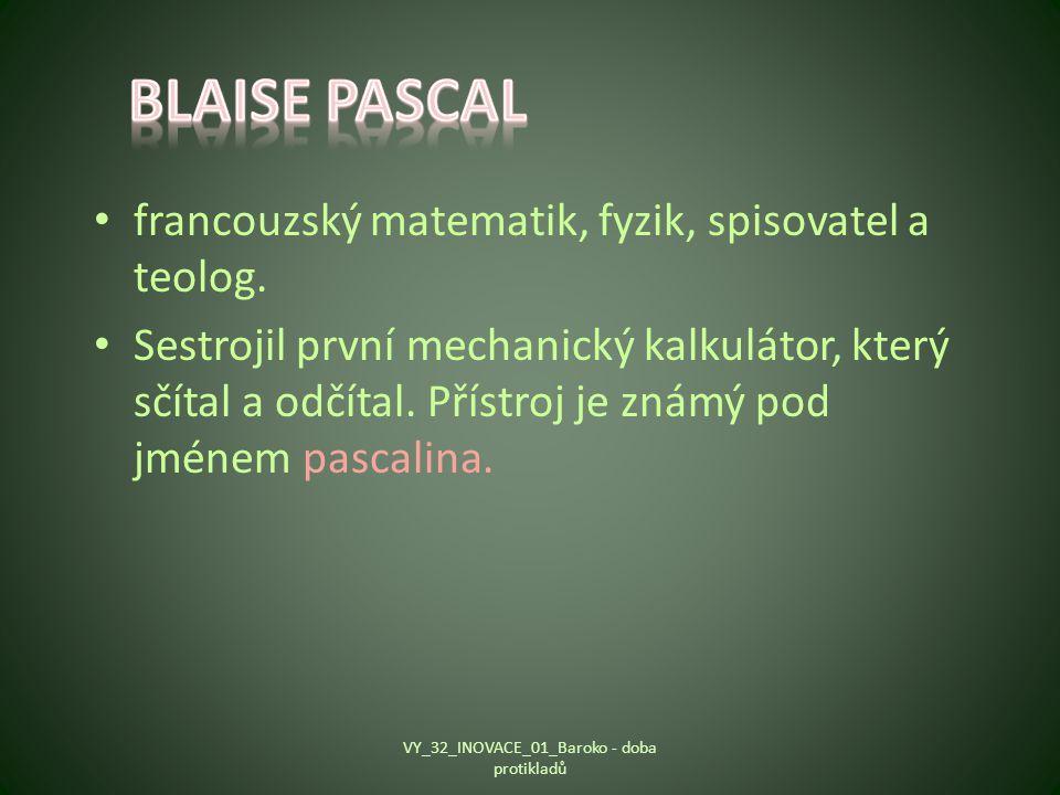 francouzský matematik, fyzik, spisovatel a teolog. Sestrojil první mechanický kalkulátor, který sčítal a odčítal. Přístroj je známý pod jménem pascali